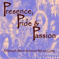 McLean County Museum of History Past Exhibits Presence, Pride & Passion: A History of African Americans in McLean County (2006-2008)