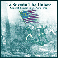 McLean County Museum of History Past Exhibits To Sustain the Union: Central Illinois in the Civil War (2001)